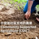 什麼是社區支持的農業? Community Supported Agriculture (CSA)?